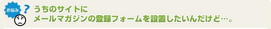 うちのサイトにメールマガジンの登録フォームを設置したいんだけど・・・。