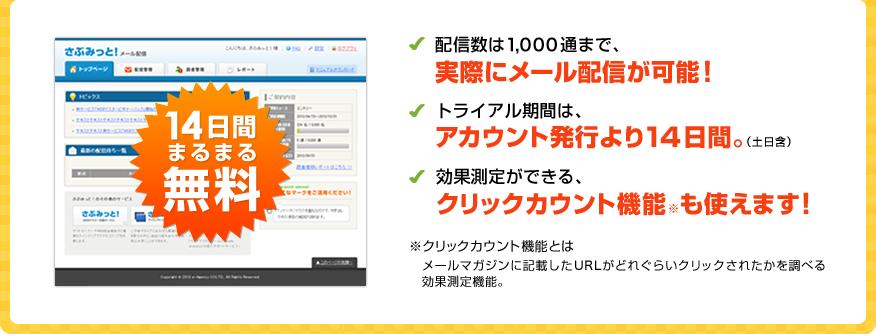 14日間まるまる無料 配信数は1,000通まで、実際にメール配信が可能! トライアル期間は、アカウント発行より14日間(土日含)。効果予測ができる、クリックカウント機能も使えます! ※クリックカウント機能とは、メールマガジンに記載したURLがどれぐらいクリックされたかを調べる効果測定機能。